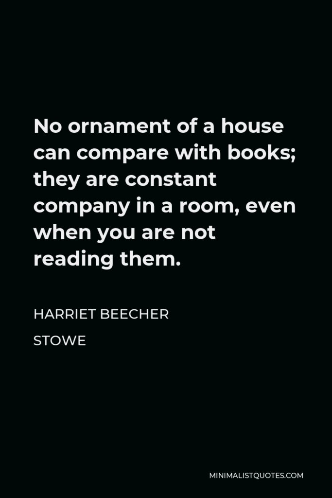 Harriet Beecher Stowe Quote - No ornament of a house can compare with books; they are constant company in a room, even when you are not reading them.