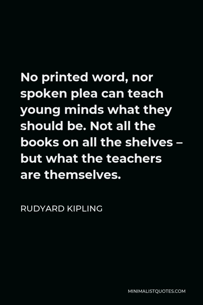 Rudyard Kipling Quote - No printed word, nor spoken plea can teach young minds what they should be. Not all the books on all the shelves – but what the teachers are themselves.