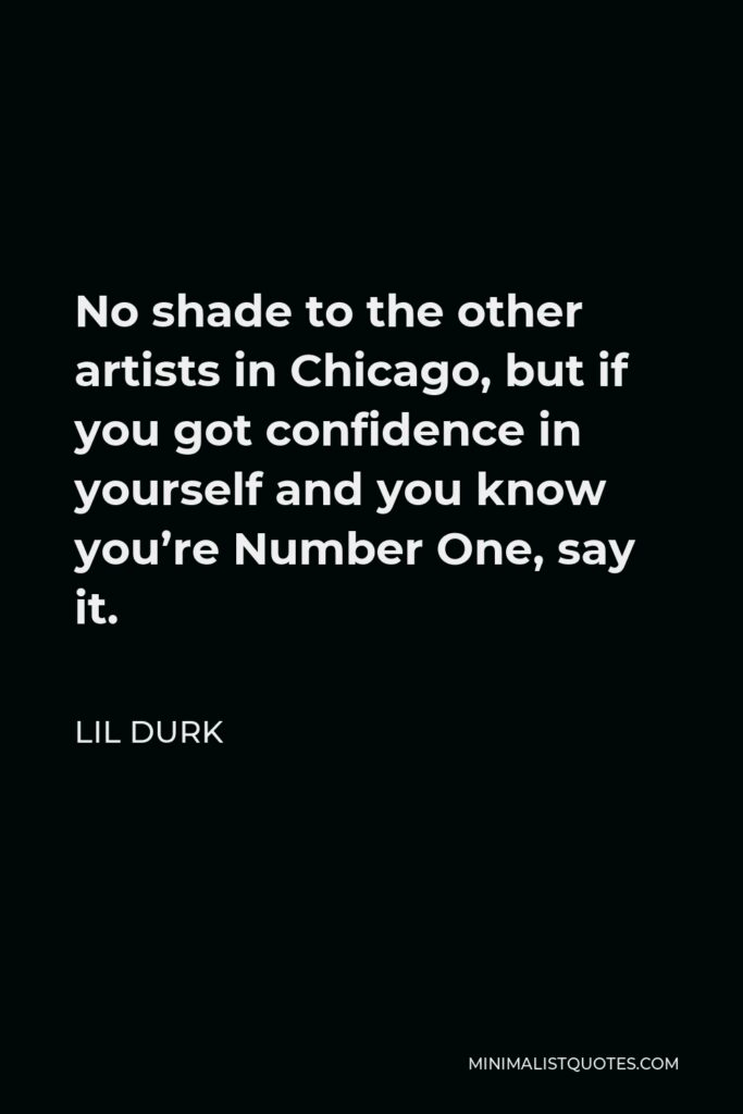 Lil Durk Quote - No shade to the other artists in Chicago, but if you got confidence in yourself and you know you're Number One, say it.