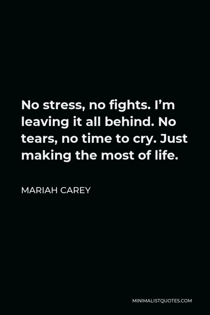 Mariah Carey Quote - No stress, no fights. I'm leaving it all behind. No tears, no time to cry. Just making the most of life.