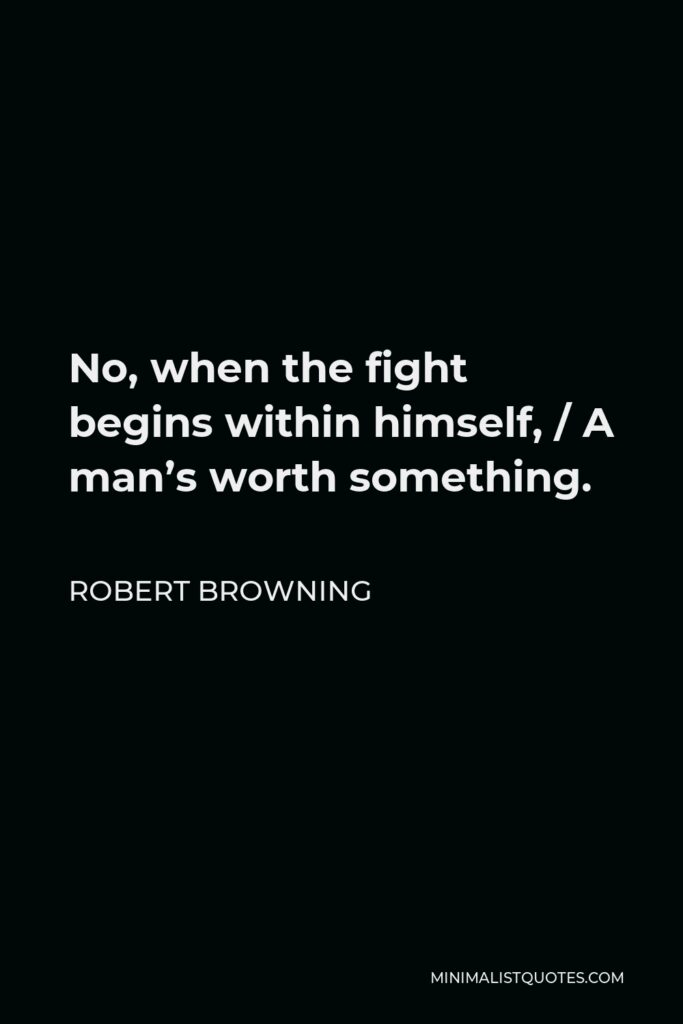 Robert Browning Quote - No, when the fight begins within himself, / A man's worth something.