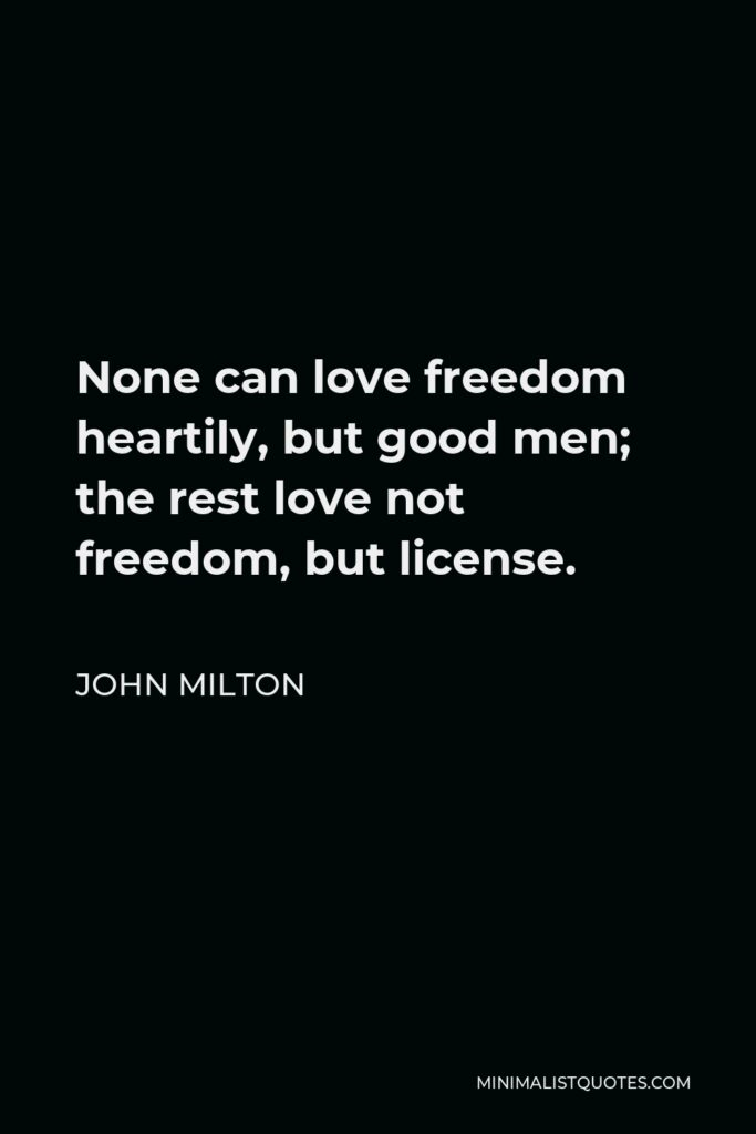 John Milton Quote - None can love freedom heartily, but good men; the rest love not freedom, but license.