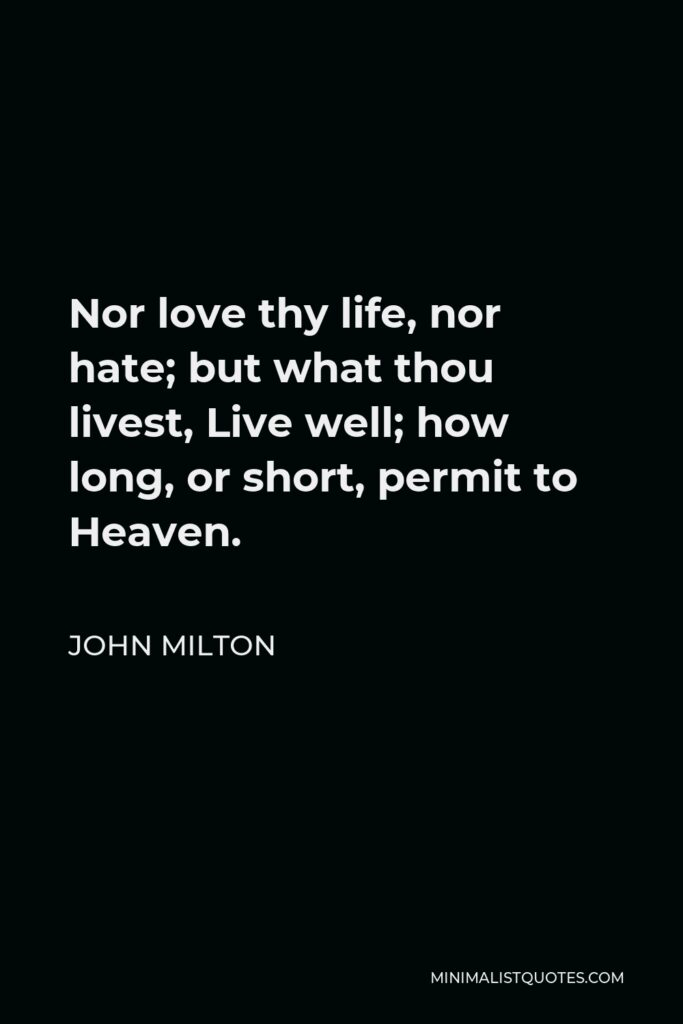 John Milton Quote - Nor love thy life, nor hate; but what thou livest, Live well; how long, or short, permit to Heaven.