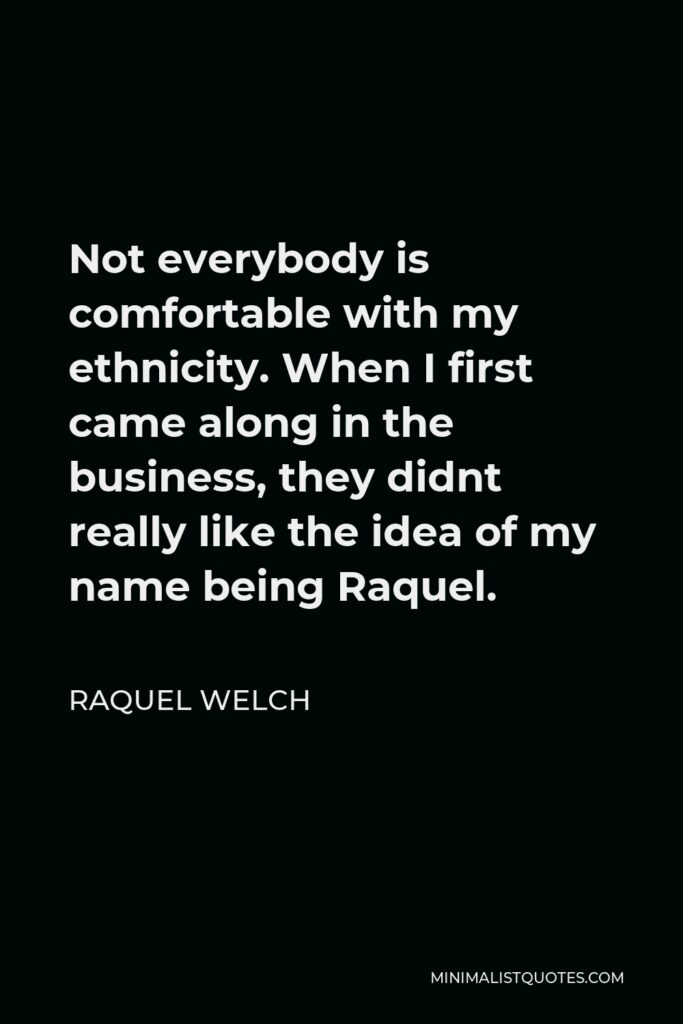Raquel Welch Quote - Not everybody is comfortable with my ethnicity. When I first came along in the business, they didnt really like the idea of my name being Raquel.