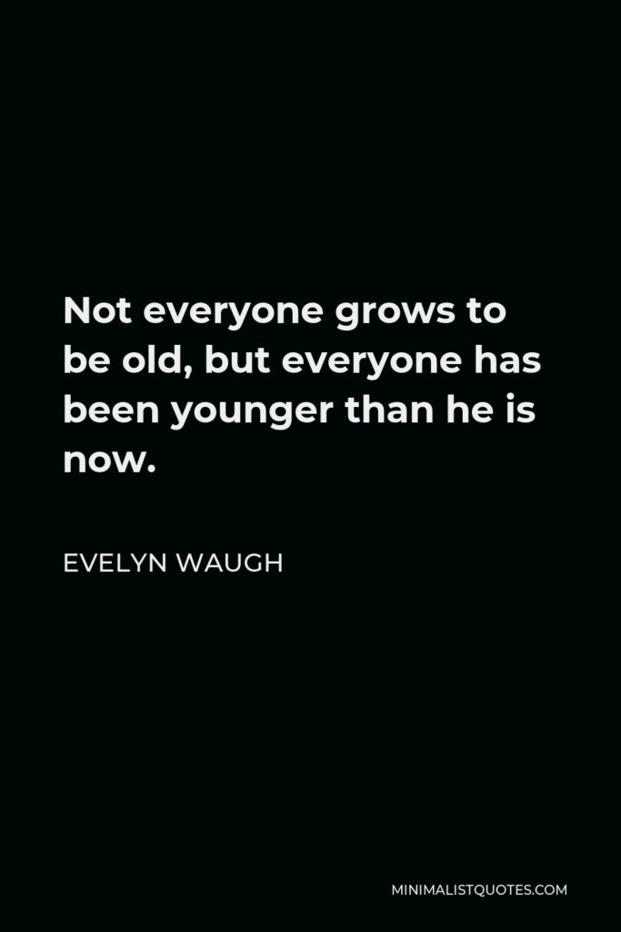Evelyn Waugh Quote - Not everyone grows to be old, but everyone has been younger than he is now.