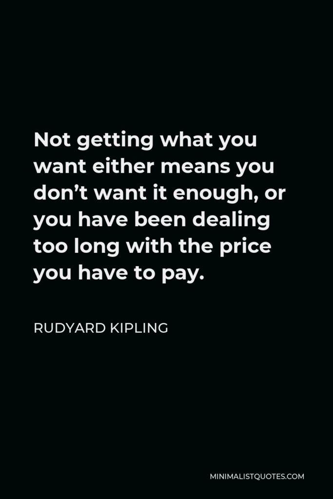 Rudyard Kipling Quote - Not getting what you want either means you don't want it enough, or you have been dealing too long with the price you have to pay.