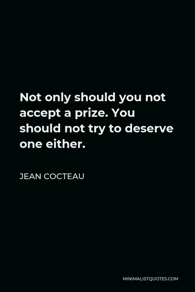 Jean Cocteau Quote - Not only should you not accept a prize. You should not try to deserve one either.