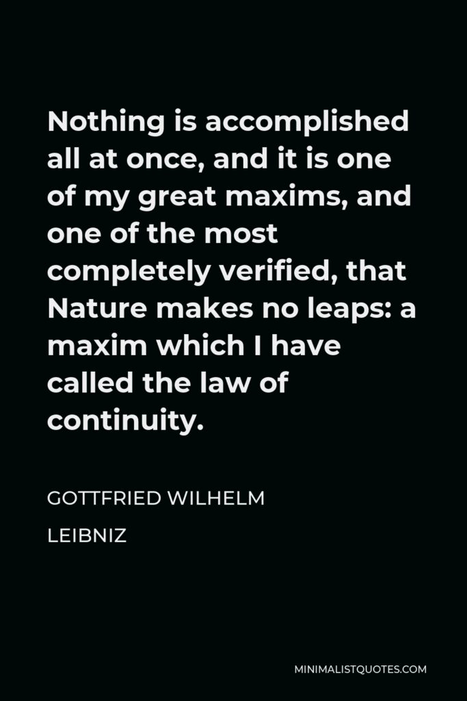 Gottfried Wilhelm Leibniz Quote - Nothing is accomplished all at once, and it is one of my great maxims, and one of the most completely verified, that Nature makes no leaps: a maxim which I have called the law of continuity.