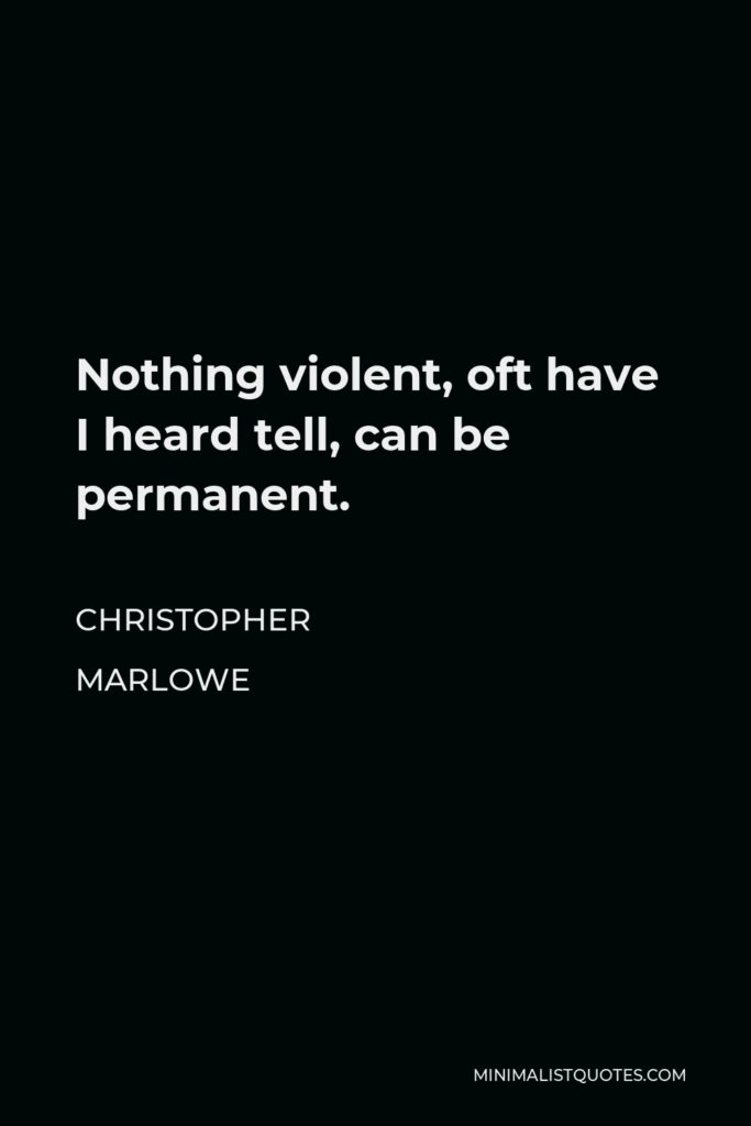 Christopher Marlowe Quote - Nothing violent, oft have I heard tell, can be permanent.