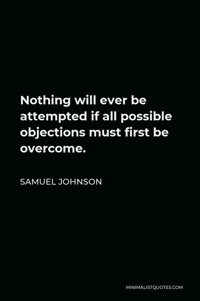Samuel Johnson Quote - Nothing will ever be attempted if all possible objections must first be overcome.