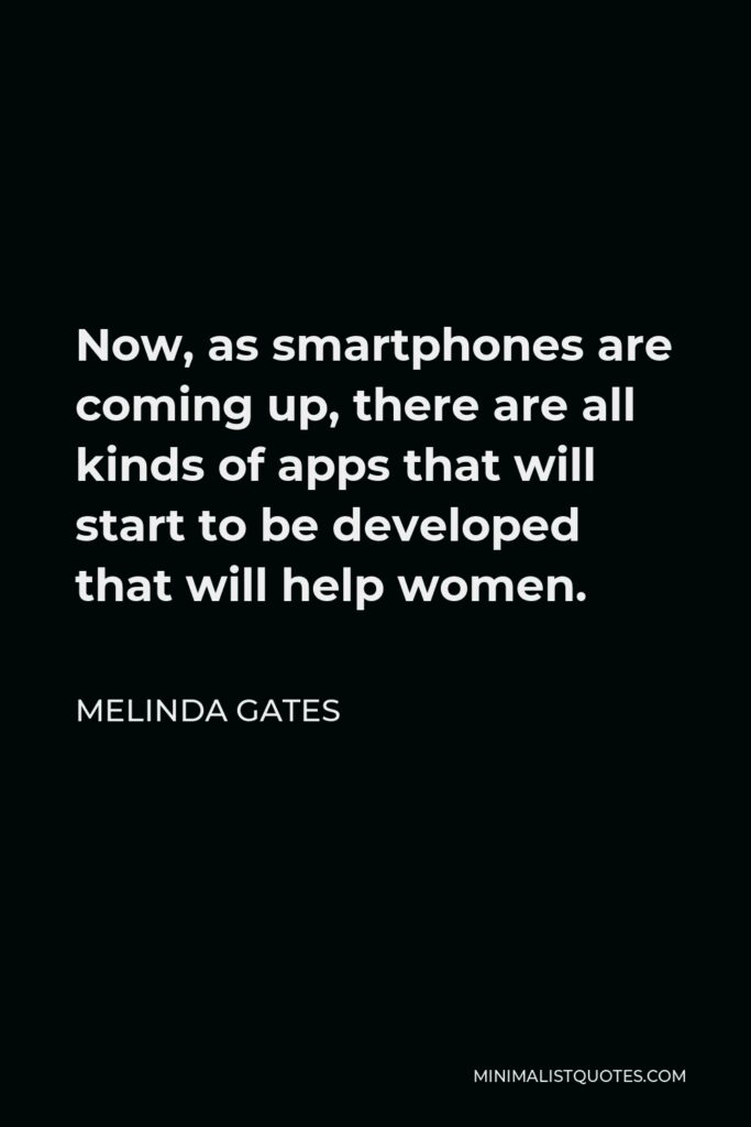 Melinda Gates Quote - Now, as smartphones are coming up, there are all kinds of apps that will start to be developed that will help women.