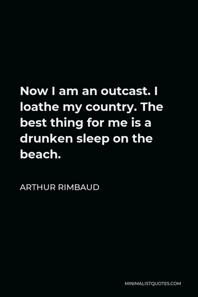 Arthur Rimbaud Quote - Now I am an outcast. I loathe my country. The best thing for me is a drunken sleep on the beach.