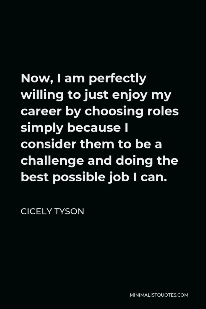 Cicely Tyson Quote - Now, I am perfectly willing to just enjoy my career by choosing roles simply because I consider them to be a challenge and doing the best possible job I can.