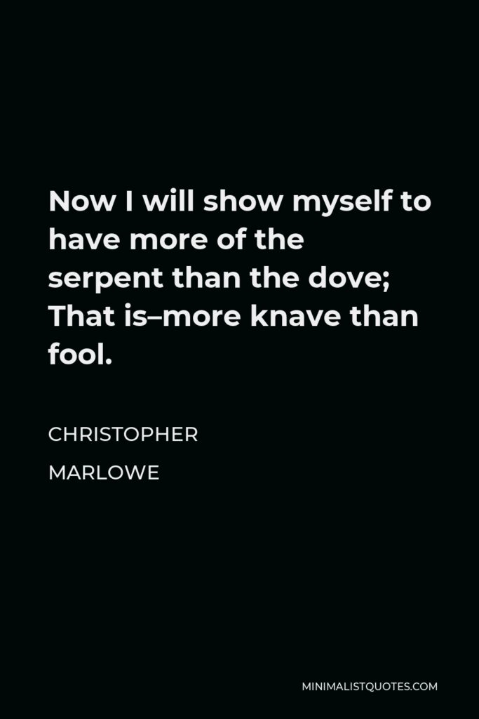 Christopher Marlowe Quote - Now I will show myself to have more of the serpent than the dove; That is–more knave than fool.