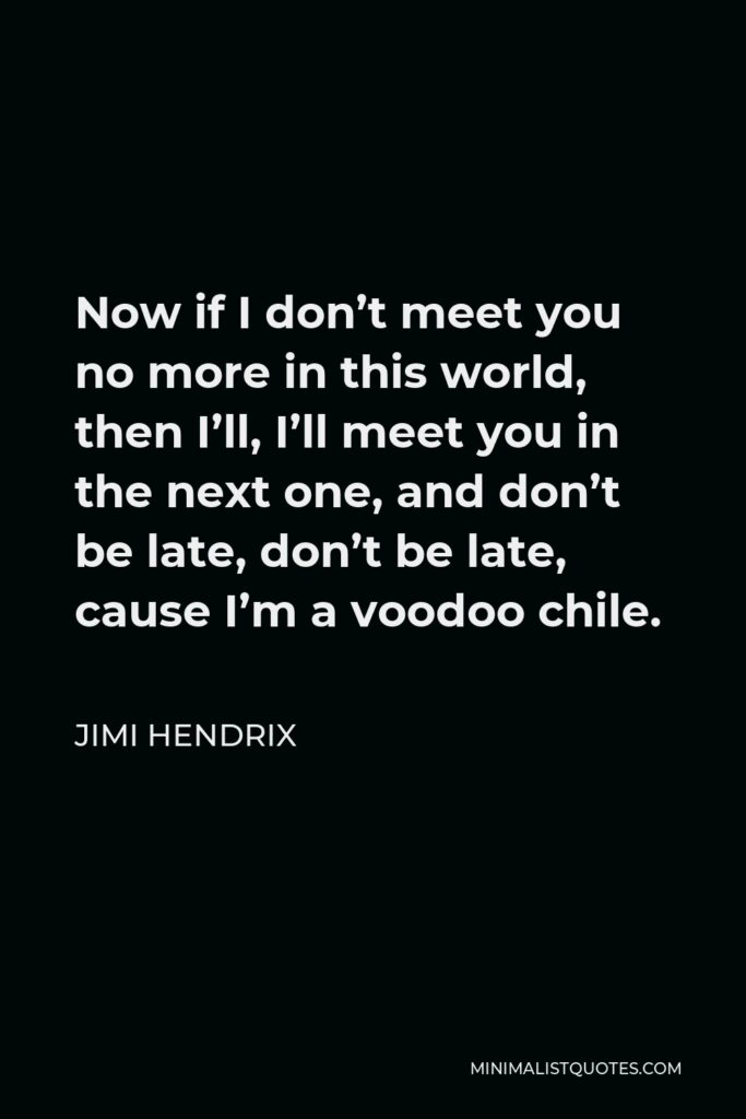Jimi Hendrix Quote - Now if I don't meet you no more in this world, then I'll, I'll meet you in the next one, and don't be late, don't be late, cause I'm a voodoo chile.