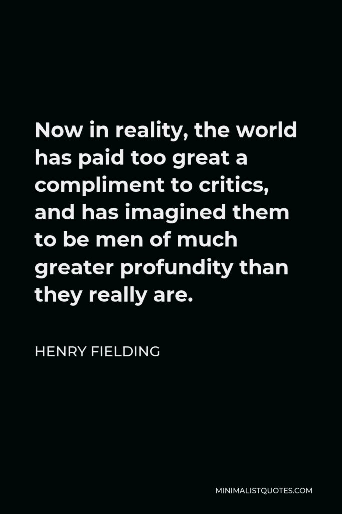 Henry Fielding Quote - Now in reality, the world has paid too great a compliment to critics, and has imagined them to be men of much greater profundity than they really are.