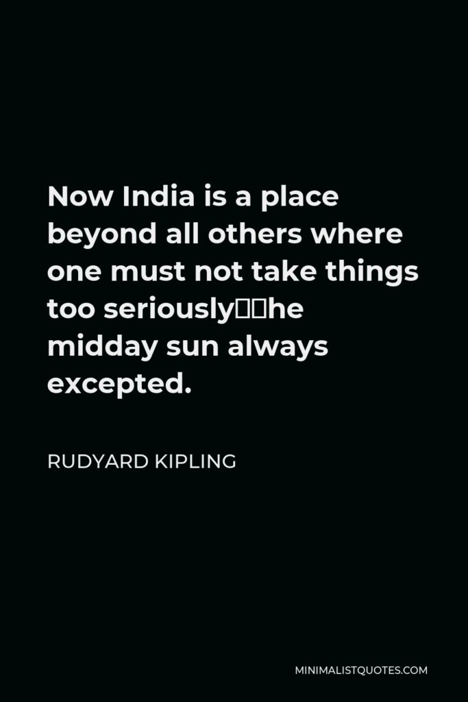 Rudyard Kipling Quote - Now India is a place beyond all others where one must not take things too seriously—the midday sun always excepted.