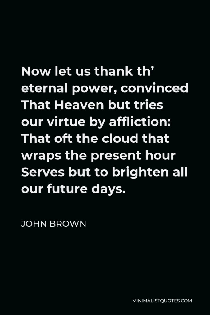 John Brown Quote - Now let us thank th' eternal power, convinced That Heaven but tries our virtue by affliction: That oft the cloud that wraps the present hour Serves but to brighten all our future days.