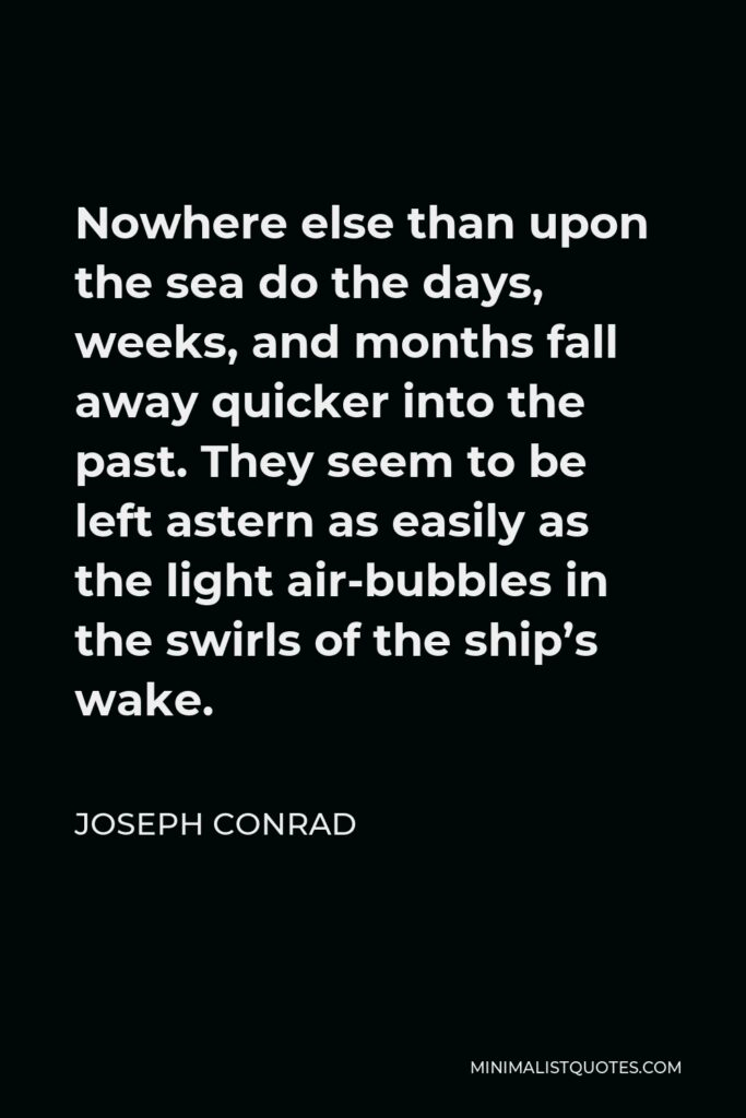 Joseph Conrad Quote - Nowhere else than upon the sea do the days, weeks, and months fall away quicker into the past. They seem to be left astern as easily as the light air-bubbles in the swirls of the ship's wake.