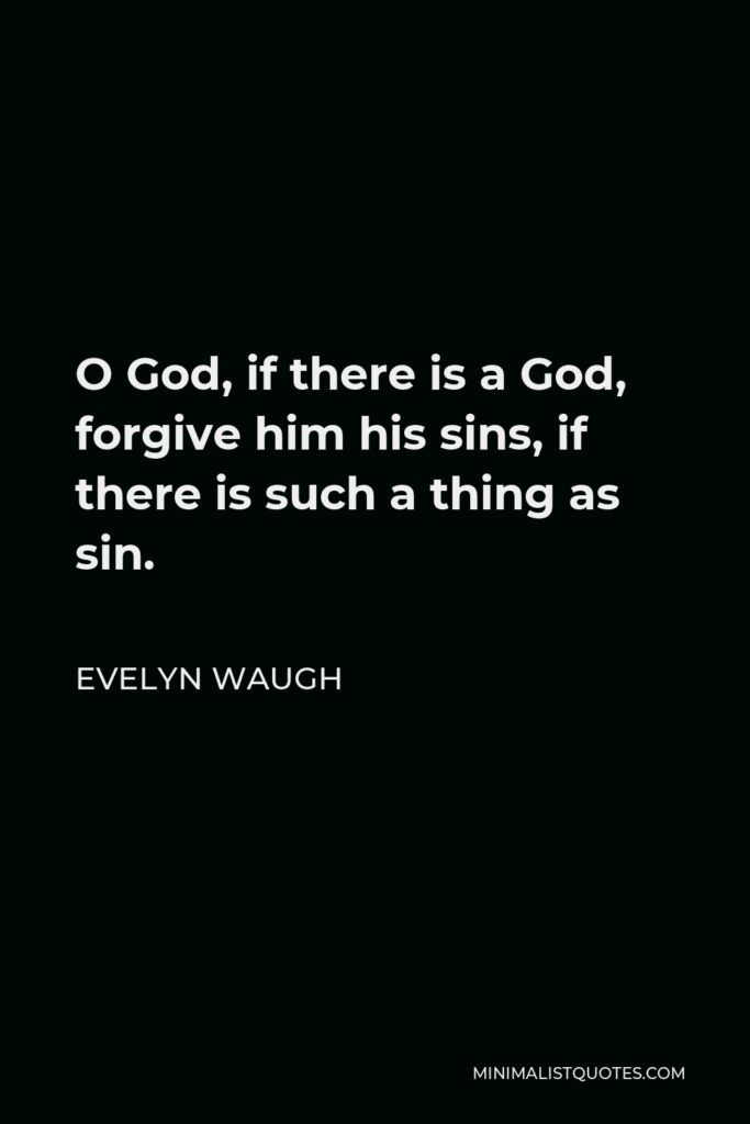 Evelyn Waugh Quote - O God, if there is a God, forgive him his sins, if there is such a thing as sin.