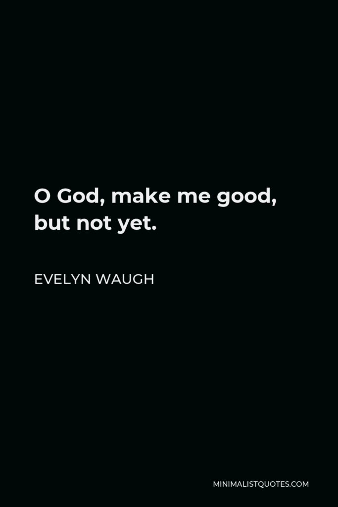 Evelyn Waugh Quote - O God, make me good, but not yet.