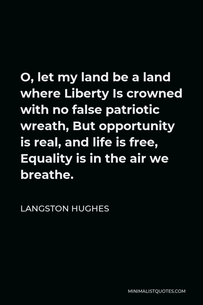 Langston Hughes Quote - O, let my land be a land where Liberty Is crowned with no false patriotic wreath, But opportunity is real, and life is free, Equality is in the air we breathe.