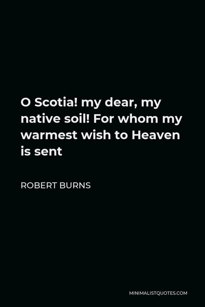 Robert Burns Quote - O Scotia! my dear, my native soil! For whom my warmest wish to Heaven is sent
