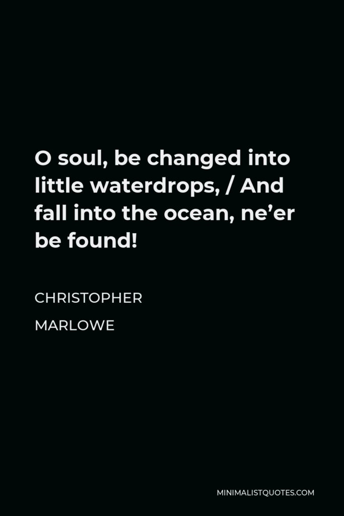 Christopher Marlowe Quote - O soul, be changed into little waterdrops, / And fall into the ocean, ne'er be found!