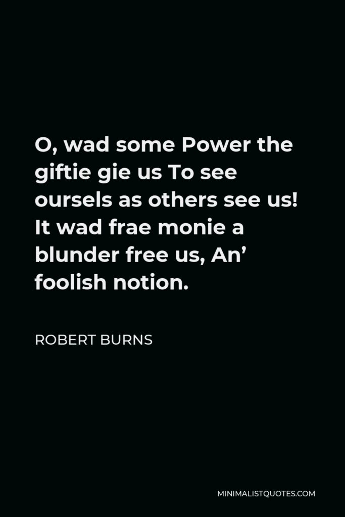Robert Burns Quote - O, wad some Power the giftie gie us To see oursels as others see us! It wad frae monie a blunder free us, An' foolish notion.