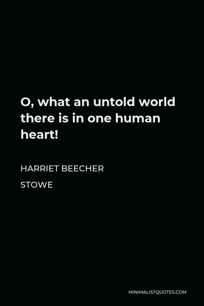 Harriet Beecher Stowe Quote - O, what an untold world there is in one human heart!