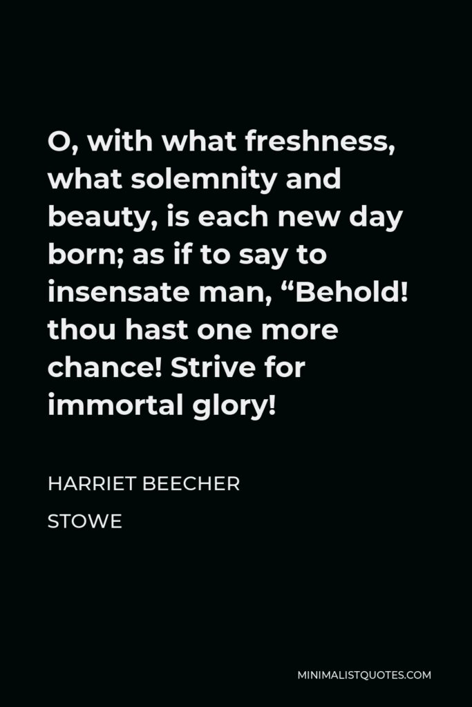 """Harriet Beecher Stowe Quote - O, with what freshness, what solemnity and beauty, is each new day born; as if to say to insensate man, """"Behold! thou hast one more chance! Strive for immortal glory!"""