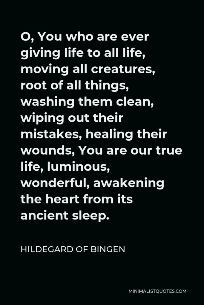 Hildegard of Bingen Quote - O, You who are ever giving life to all life, moving all creatures, root of all things, washing them clean, wiping out their mistakes, healing their wounds, You are our true life, luminous, wonderful, awakening the heart from its ancient sleep.