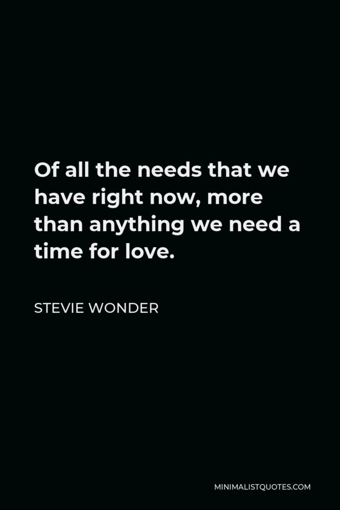 Stevie Wonder Quote - Of all the needs that we have right now, more than anything we need a time for love.