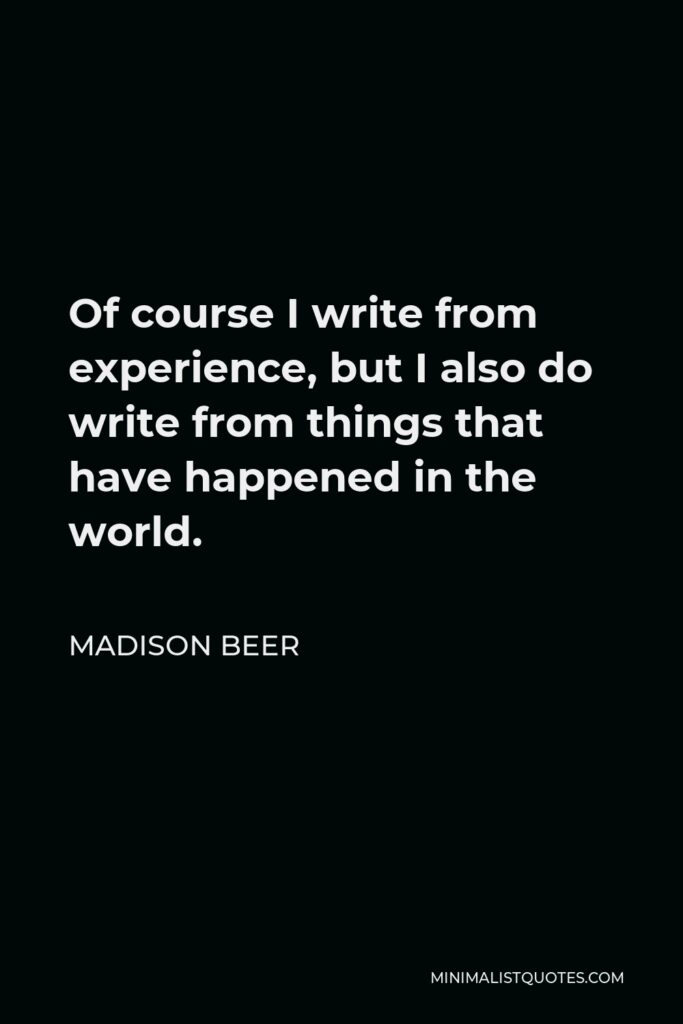 Madison Beer Quote - Of course I write from experience, but I also do write from things that have happened in the world.