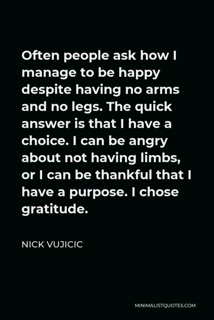 Nick Vujicic Quote - Often people ask how I manage to be happy despite having no arms and no legs. The quick answer is that I have a choice. I can be angry about not having limbs, or I can be thankful that I have a purpose. I chose gratitude.