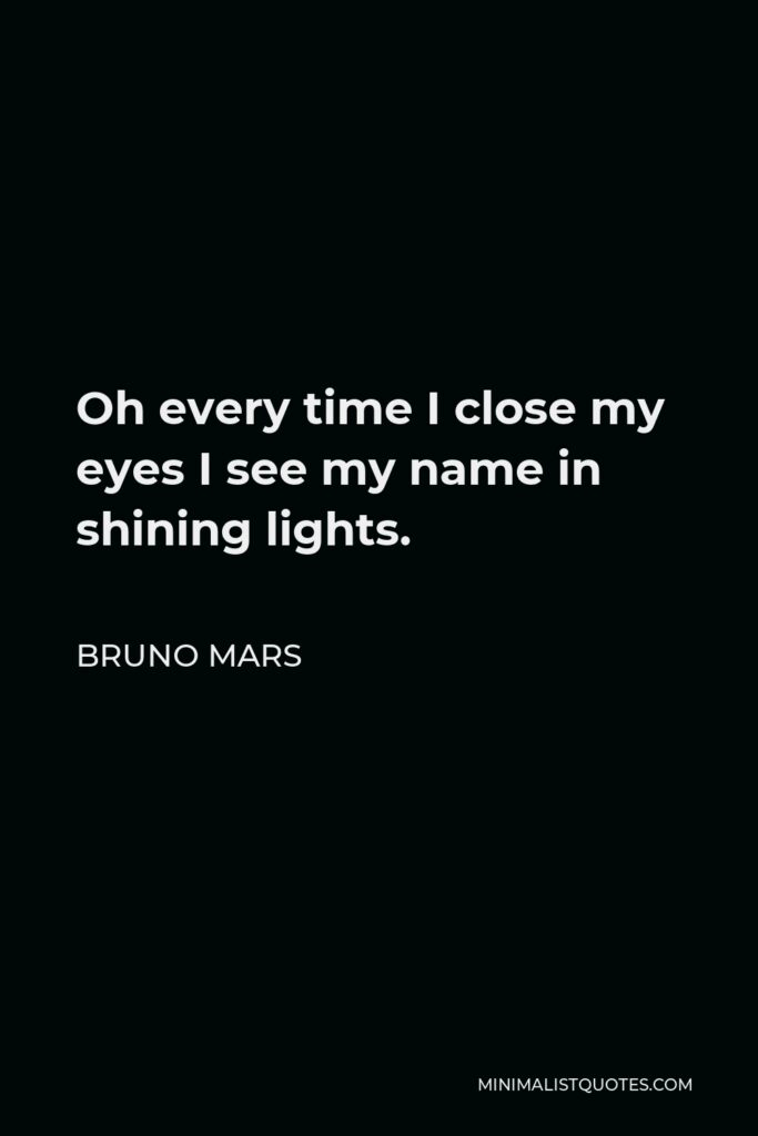 Bruno Mars Quote - Oh every time I close my eyes I see my name in shining lights.