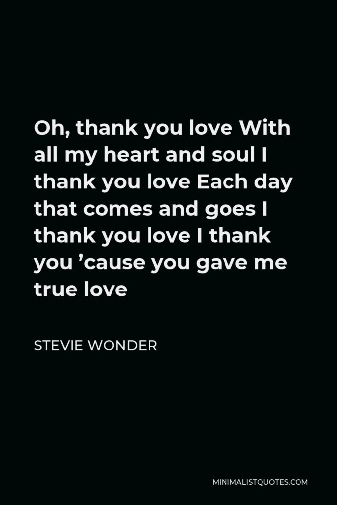 Stevie Wonder Quote - Oh, thank you love With all my heart and soul I thank you love Each day that comes and goes I thank you love I thank you 'cause you gave me true love