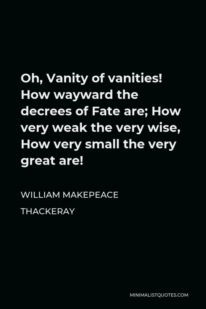 William Makepeace Thackeray Quote - Oh, Vanity of vanities! How wayward the decrees of Fate are; How very weak the very wise, How very small the very great are!