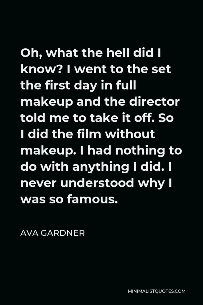 Ava Gardner Quote - Oh, what the hell did I know? I went to the set the first day in full makeup and the director told me to take it off. So I did the film without makeup. I had nothing to do with anything I did. I never understood why I was so famous.