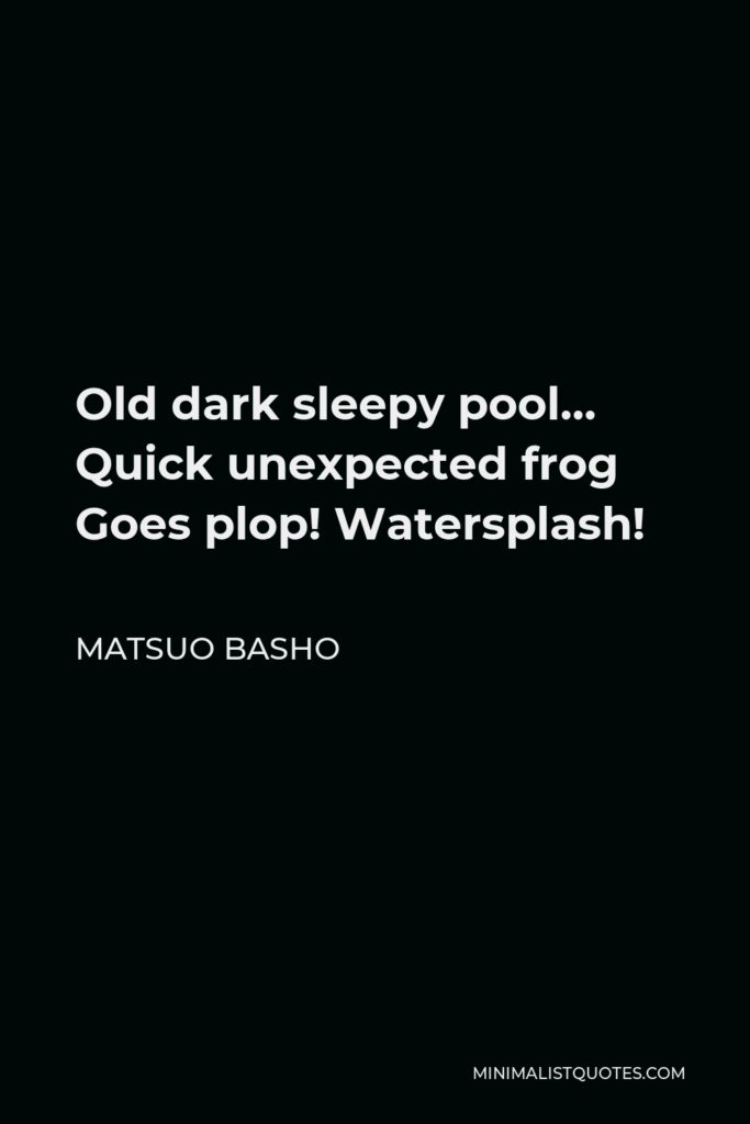 Matsuo Basho Quote - Old dark sleepy pool… Quick unexpected frog Goes plop! Watersplash!