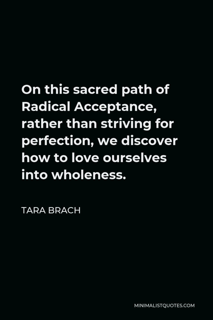 Tara Brach Quote - On this sacred path of Radical Acceptance, rather than striving for perfection, we discover how to love ourselves into wholeness.