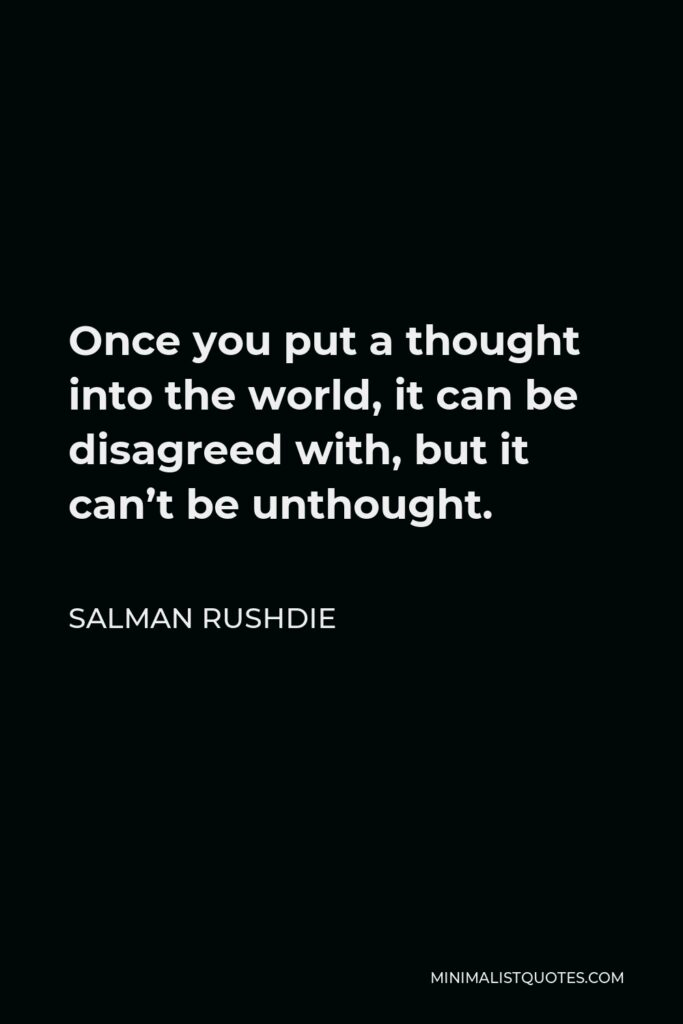 Salman Rushdie Quote - Once you put a thought into the world, it can be disagreed with, but it can't be unthought.
