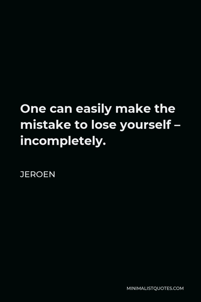 Jeroen Quote - One can easily make the mistake to lose yourself – incompletely.
