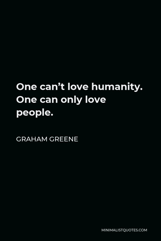 Graham Greene Quote - One can't love humanity. One can only love people.