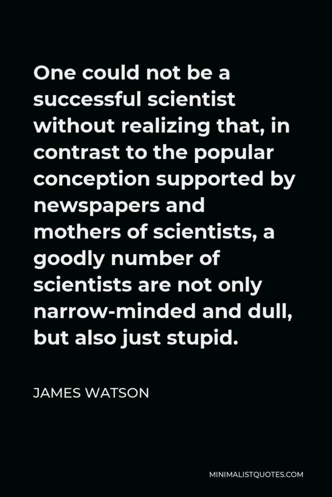 James Watson Quote - One could not be a successful scientist without realizing that, in contrast to the popular conception supported by newspapers and mothers of scientists, a goodly number of scientists are not only narrow-minded and dull, but also just stupid.