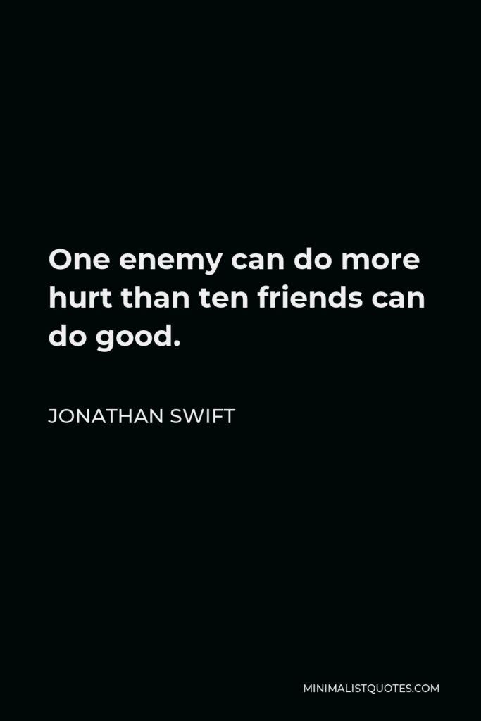 Jonathan Swift Quote - One enemy can do more hurt than ten friends can do good.