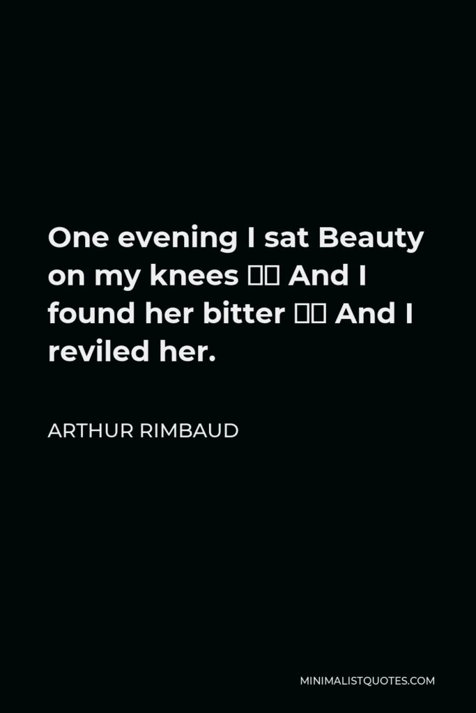 Arthur Rimbaud Quote - One evening I sat Beauty on my knees – And I found her bitter – And I reviled her.