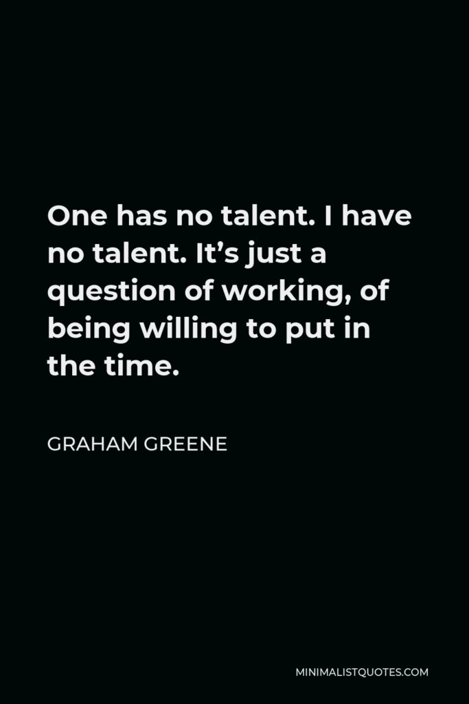 Graham Greene Quote - One has no talent. I have no talent. It's just a question of working, of being willing to put in the time.