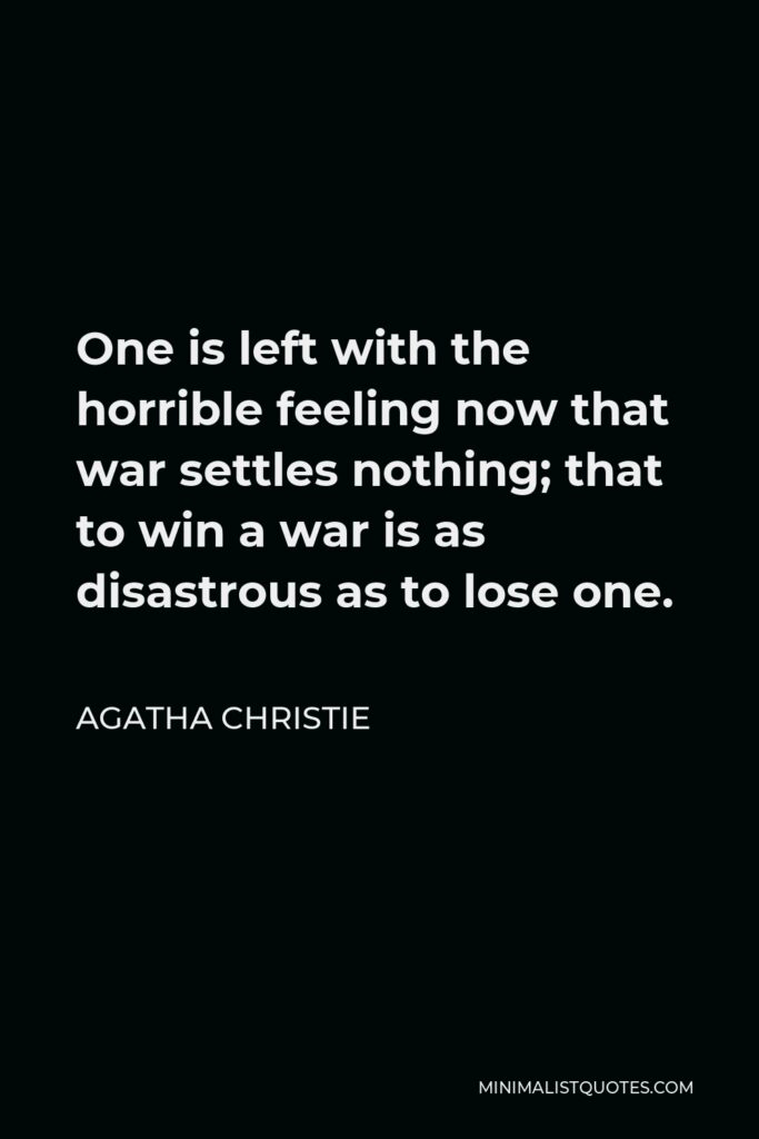 Agatha Christie Quote - One is left with the horrible feeling now that war settles nothing; that to win a war is as disastrous as to lose one.