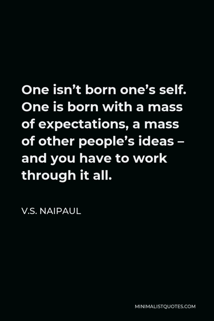 V.S. Naipaul Quote - One isn't born one's self. One is born with a mass of expectations, a mass of other people's ideas – and you have to work through it all.